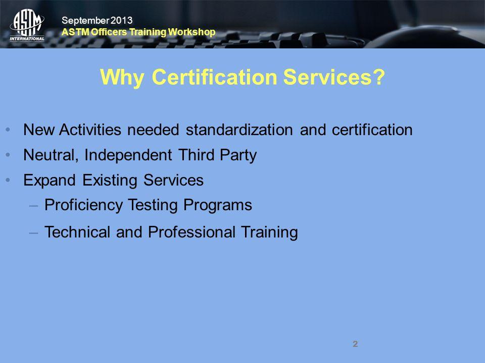 September 2013 ASTM Officers Training Workshop September 2013 ASTM Officers Training Workshop 2 Why Certification Services.