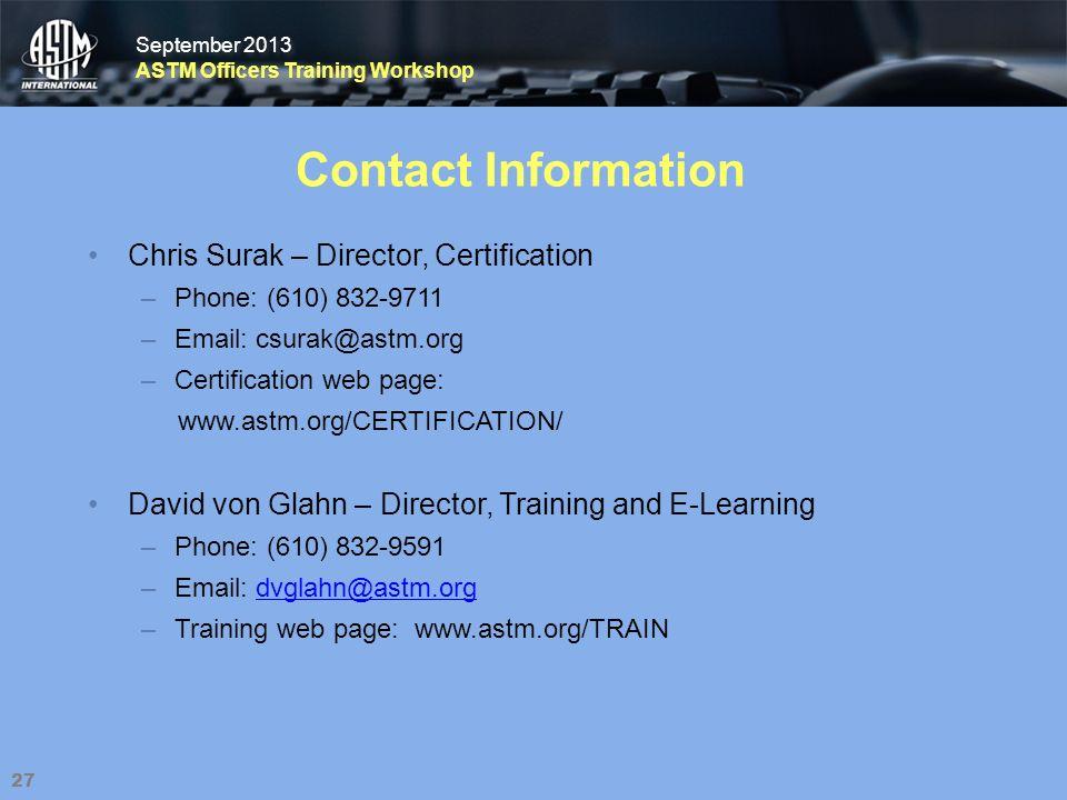 September 2013 ASTM Officers Training Workshop September 2013 ASTM Officers Training Workshop Contact Information Chris Surak – Director, Certification –Phone: (610) 832-9711 –Email: csurak@astm.org –Certification web page: www.astm.org/CERTIFICATION/ 27 David von Glahn – Director, Training and E-Learning –Phone: (610) 832-9591 –Email: dvglahn@astm.orgdvglahn@astm.org –Training web page: www.astm.org/TRAIN