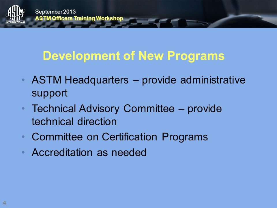 September 2013 ASTM Officers Training Workshop September 2013 ASTM Officers Training Workshop Development of New Programs ASTM Headquarters – provide administrative support Technical Advisory Committee – provide technical direction Committee on Certification Programs Accreditation as needed 4