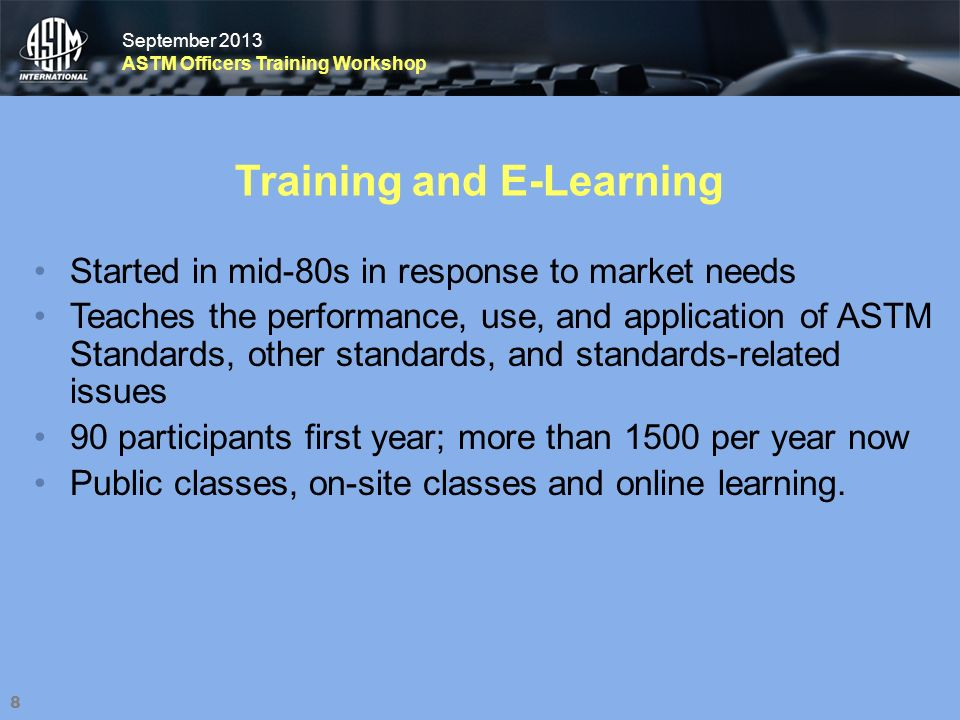 September 2013 ASTM Officers Training Workshop September 2013 ASTM Officers Training Workshop Training and E-Learning Started in mid-80s in response to market needs Teaches the performance, use, and application of ASTM Standards, other standards, and standards-related issues 90 participants first year; more than 1500 per year now Public classes, on-site classes and online learning.