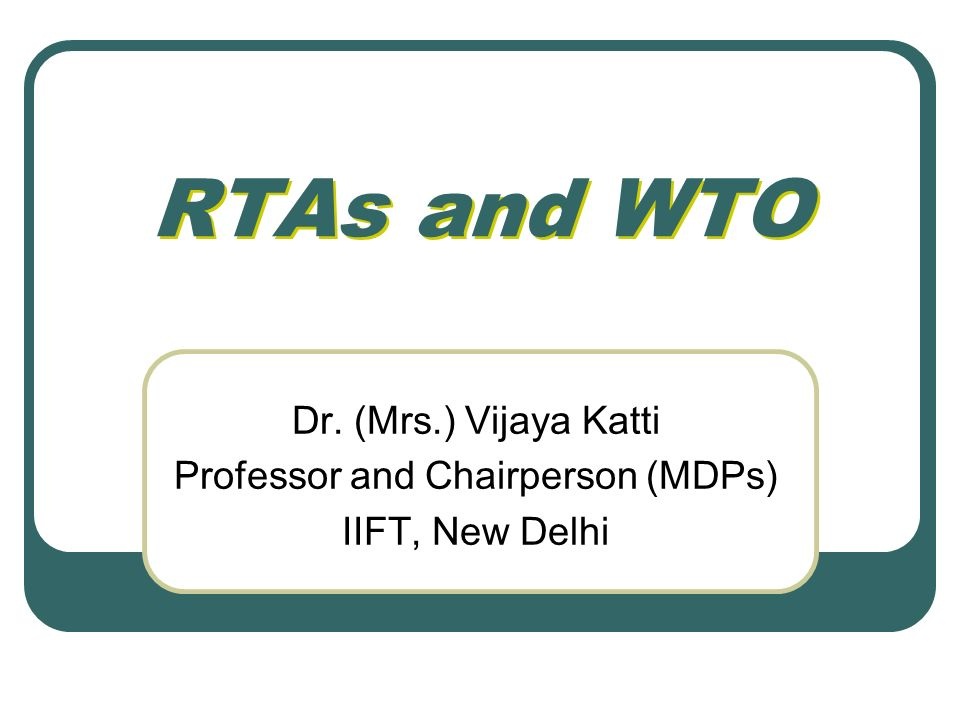 RTAs and WTO Dr. (Mrs.) Vijaya Katti Professor and Chairperson (MDPs) IIFT, New Delhi