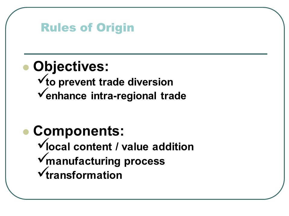 Rules of Origin Objectives: to prevent trade diversion enhance intra-regional trade Components: local content / value addition manufacturing process transformation