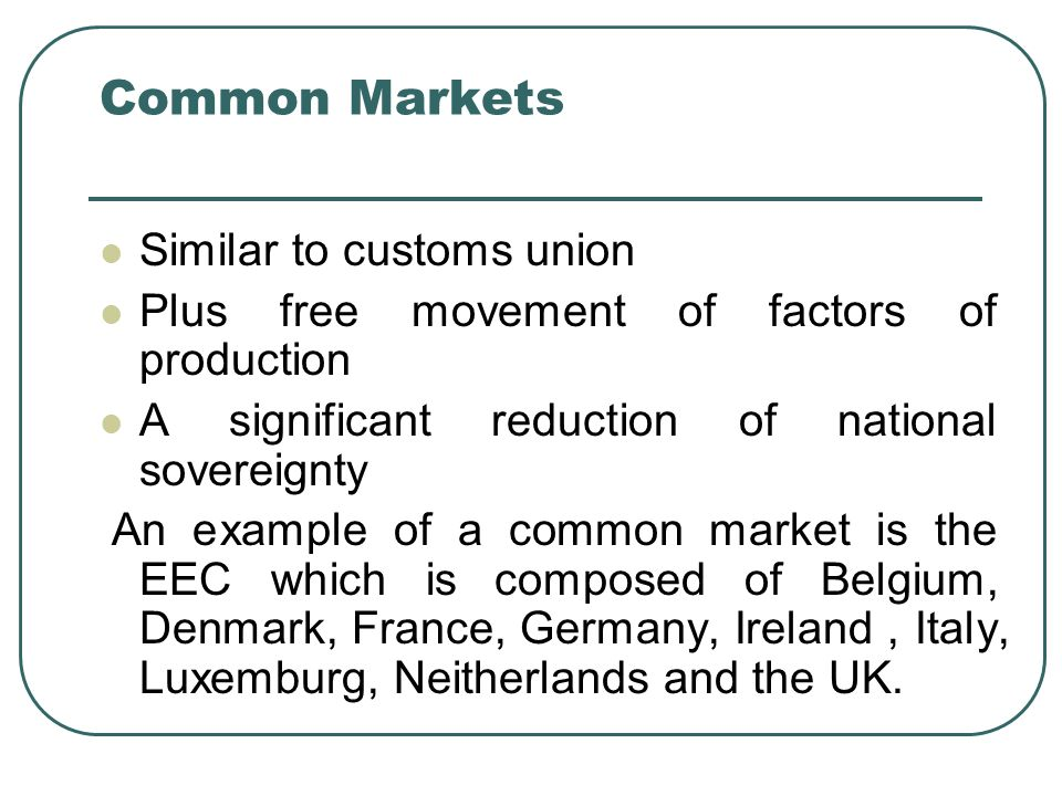 Common Markets Similar to customs union Plus free movement of factors of production A significant reduction of national sovereignty An example of a common market is the EEC which is composed of Belgium, Denmark, France, Germany, Ireland, Italy, Luxemburg, Neitherlands and the UK.