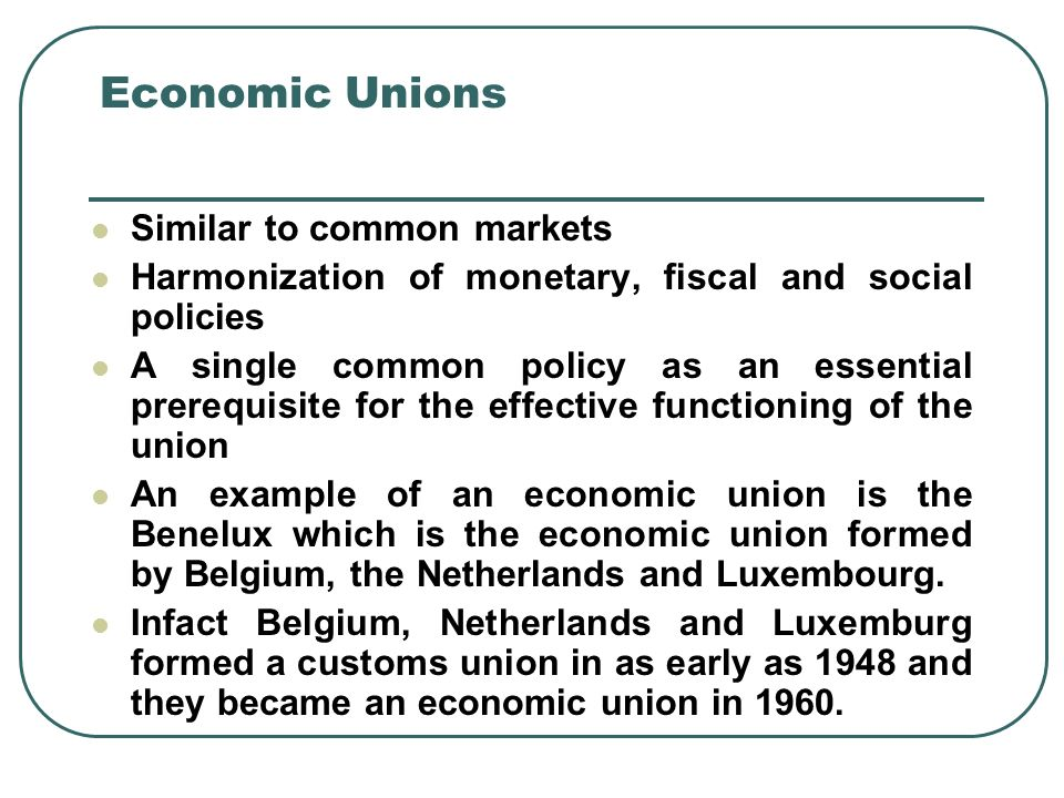 Economic Unions Similar to common markets Harmonization of monetary, fiscal and social policies A single common policy as an essential prerequisite for the effective functioning of the union An example of an economic union is the Benelux which is the economic union formed by Belgium, the Netherlands and Luxembourg.