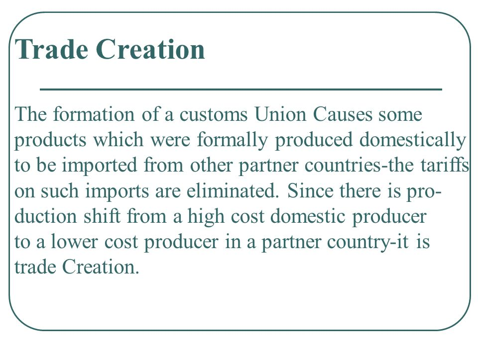 Trade Creation The formation of a customs Union Causes some products which were formally produced domestically to be imported from other partner countries-the tariffs on such imports are eliminated.