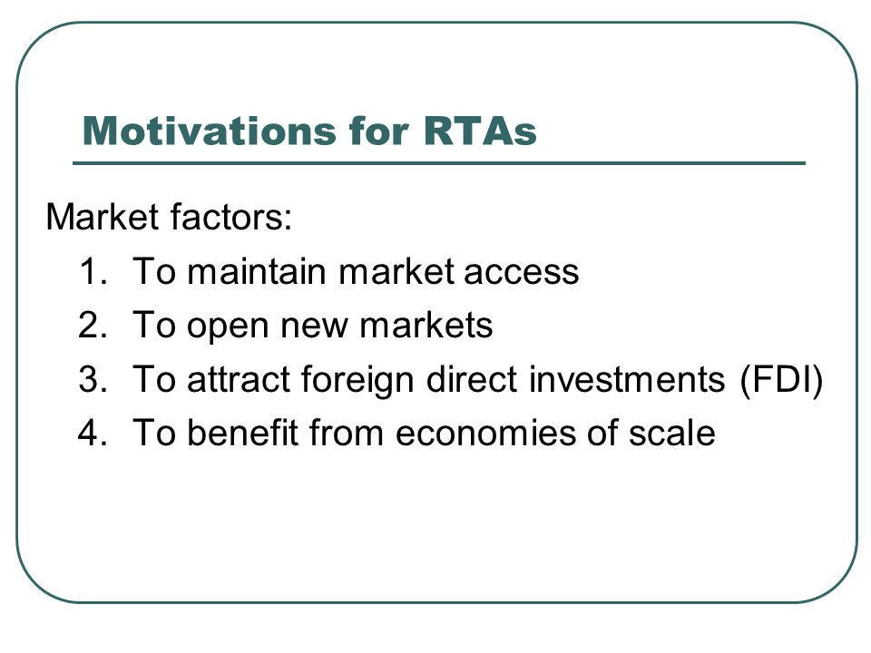 Motivations for RTAs Market factors: 1.To maintain market access 2.To open new markets 3.To attract foreign direct investments (FDI) 4.To benefit from economies of scale
