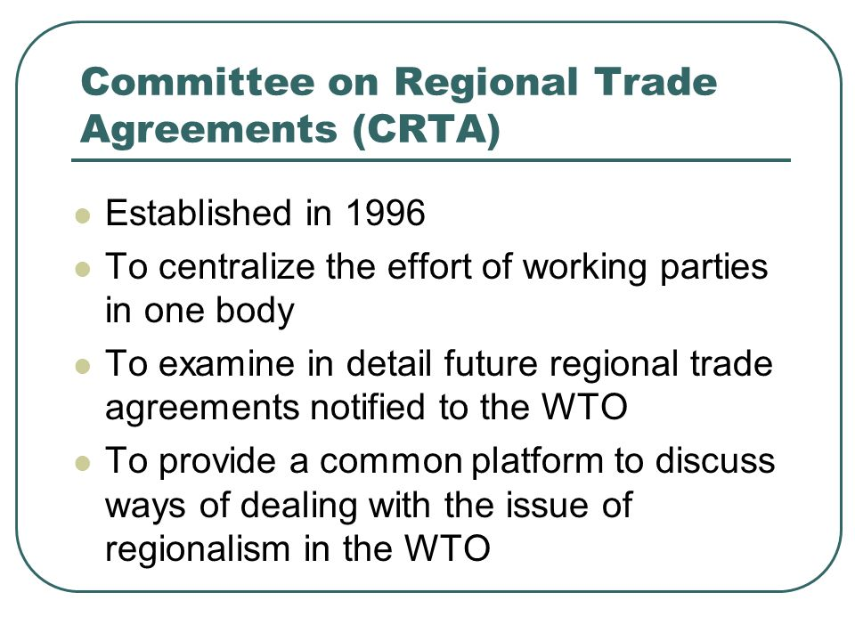 Committee on Regional Trade Agreements (CRTA) Established in 1996 To centralize the effort of working parties in one body To examine in detail future regional trade agreements notified to the WTO To provide a common platform to discuss ways of dealing with the issue of regionalism in the WTO