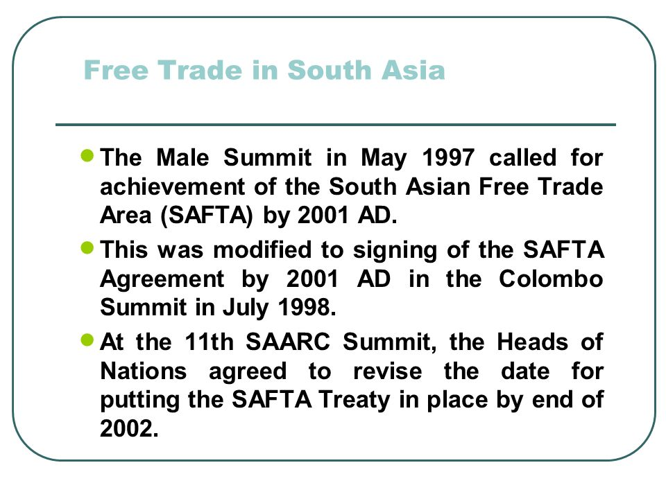 Free Trade in South Asia The Male Summit in May 1997 called for achievement of the South Asian Free Trade Area (SAFTA) by 2001 AD.