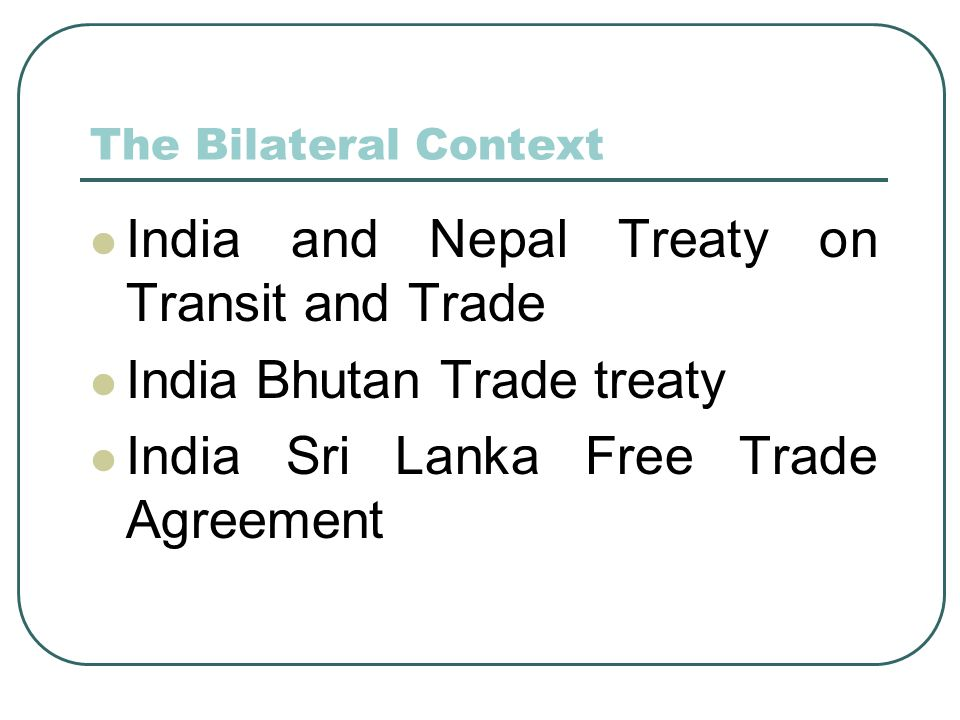 The Bilateral Context India and Nepal Treaty on Transit and Trade India Bhutan Trade treaty India Sri Lanka Free Trade Agreement