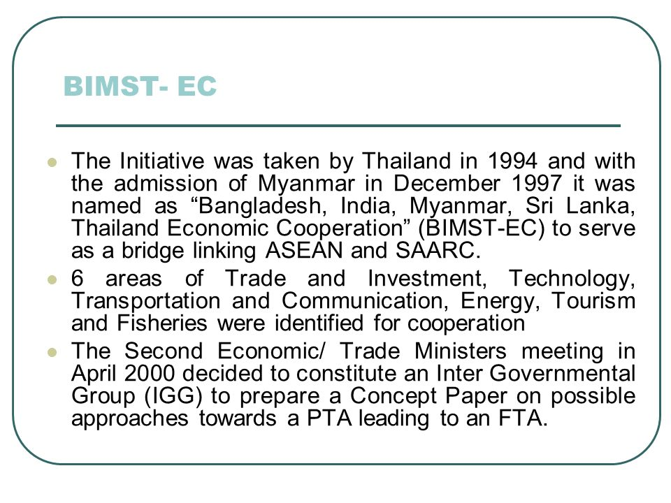 BIMST- EC The Initiative was taken by Thailand in 1994 and with the admission of Myanmar in December 1997 it was named as Bangladesh, India, Myanmar, Sri Lanka, Thailand Economic Cooperation (BIMST-EC) to serve as a bridge linking ASEAN and SAARC.
