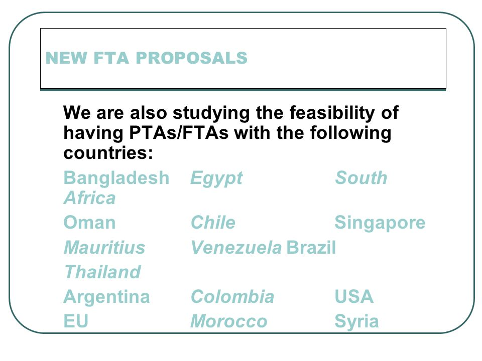 NEW FTA PROPOSALS We are also studying the feasibility of having PTAs/FTAs with the following countries: BangladeshEgyptSouth Africa OmanChileSingapore MauritiusVenezuelaBrazil Thailand ArgentinaColombiaUSA EU MoroccoSyria