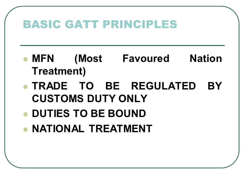 BASIC GATT PRINCIPLES MFN (Most Favoured Nation Treatment) TRADE TO BE REGULATED BY CUSTOMS DUTY ONLY DUTIES TO BE BOUND NATIONAL TREATMENT