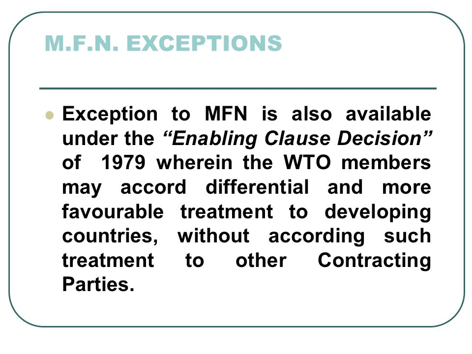 M.F.N. EXCEPTIONS Exception to MFN is also available under the Enabling Clause Decision of 1979 wherein the WTO members may accord differential and mo
