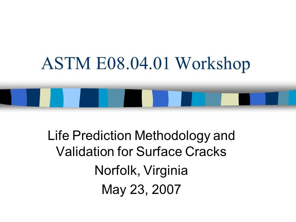 ASTM E08.04.01 Workshop Life Prediction Methodology and Validation for Surface Cracks Norfolk, Virginia May 23, 2007
