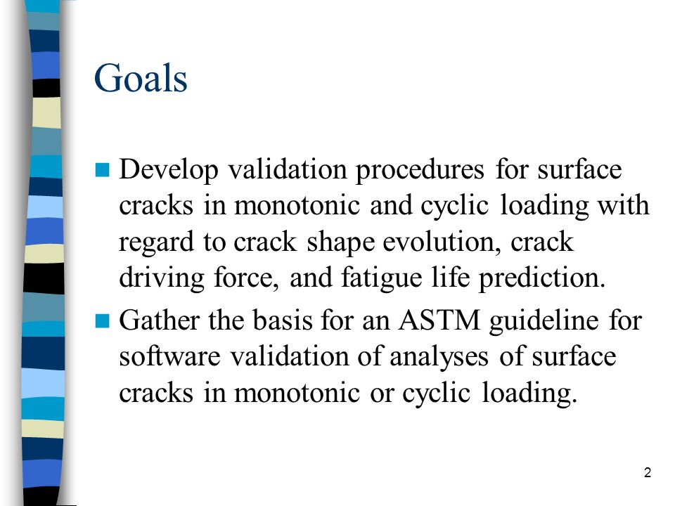2 Goals Develop validation procedures for surface cracks in monotonic and cyclic loading with regard to crack shape evolution, crack driving force, and fatigue life prediction.