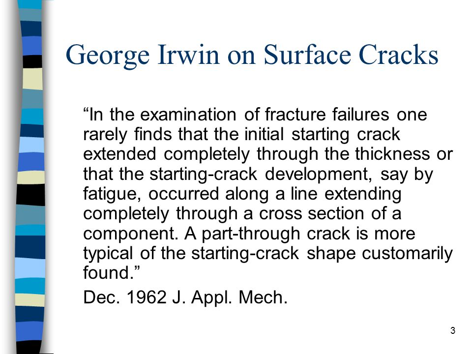 3 George Irwin on Surface Cracks In the examination of fracture failures one rarely finds that the initial starting crack extended completely through the thickness or that the starting-crack development, say by fatigue, occurred along a line extending completely through a cross section of a component.