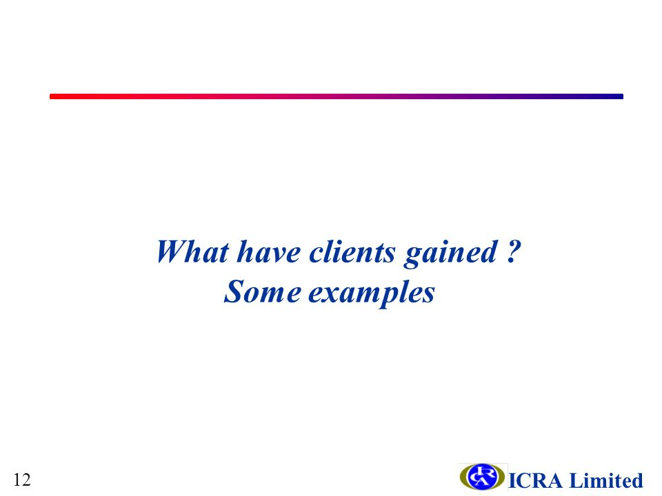 ICRA Limited What have clients gained Some examples 12