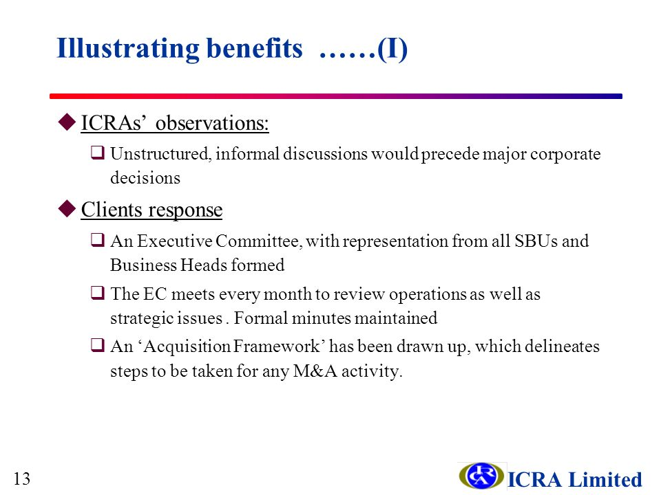 ICRA Limited uICRAs observations: qUnstructured, informal discussions would precede major corporate decisions uClients response qAn Executive Committee, with representation from all SBUs and Business Heads formed qThe EC meets every month to review operations as well as strategic issues.