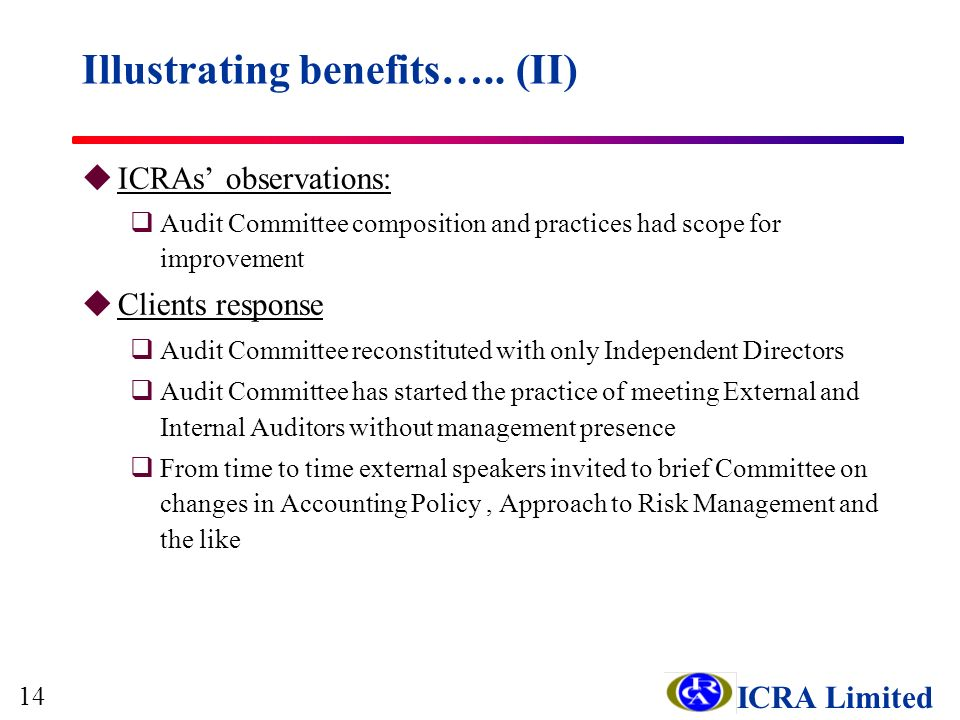 ICRA Limited uICRAs observations: qAudit Committee composition and practices had scope for improvement uClients response qAudit Committee reconstituted with only Independent Directors qAudit Committee has started the practice of meeting External and Internal Auditors without management presence qFrom time to time external speakers invited to brief Committee on changes in Accounting Policy, Approach to Risk Management and the like Illustrating benefits…..