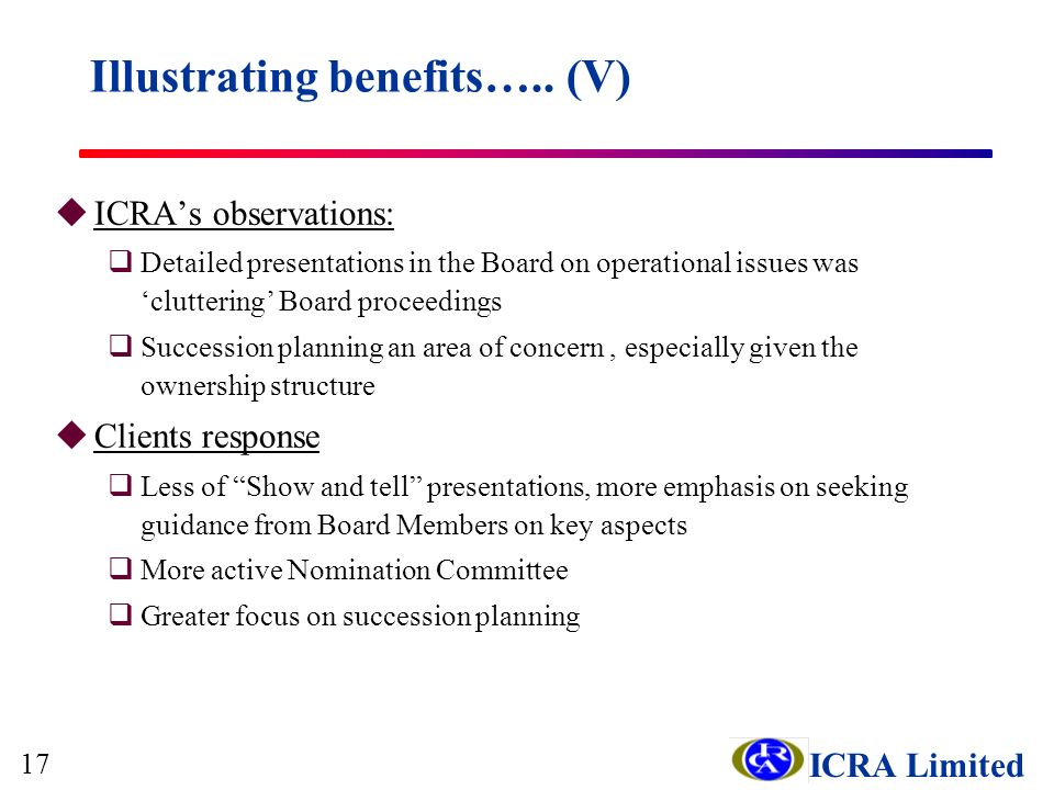 ICRA Limited uICRAs observations: qDetailed presentations in the Board on operational issues was cluttering Board proceedings qSuccession planning an area of concern, especially given the ownership structure uClients response qLess of Show and tell presentations, more emphasis on seeking guidance from Board Members on key aspects qMore active Nomination Committee qGreater focus on succession planning Illustrating benefits…..