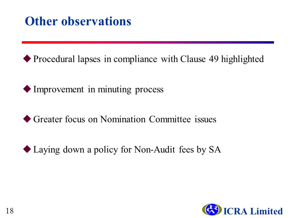 ICRA Limited uProcedural lapses in compliance with Clause 49 highlighted uImprovement in minuting process uGreater focus on Nomination Committee issues uLaying down a policy for Non-Audit fees by SA Other observations 18