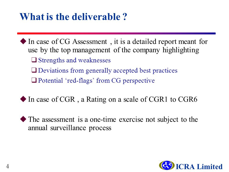 ICRA Limited uIn case of CG Assessment, it is a detailed report meant for use by the top management of the company highlighting qStrengths and weaknesses qDeviations from generally accepted best practices qPotential red-flags from CG perspective uIn case of CGR, a Rating on a scale of CGR1 to CGR6 uThe assessment is a one-time exercise not subject to the annual surveillance process What is the deliverable .
