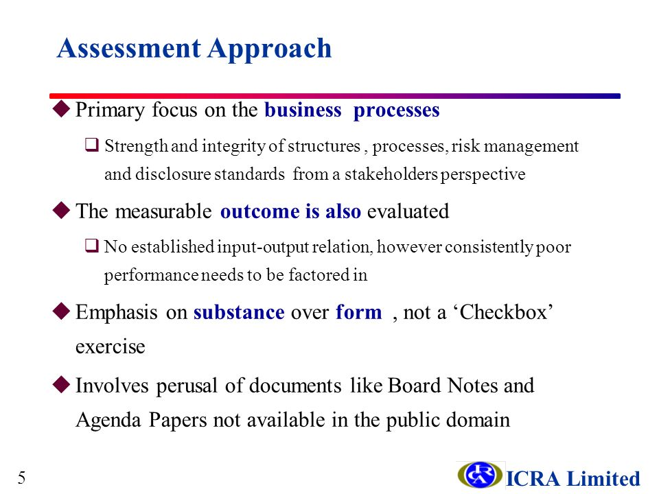 ICRA Limited Assessment Approach uPrimary focus on the business processes qStrength and integrity of structures, processes, risk management and disclosure standards from a stakeholders perspective uThe measurable outcome is also evaluated qNo established input-output relation, however consistently poor performance needs to be factored in uEmphasis on substance over form, not a Checkbox exercise uInvolves perusal of documents like Board Notes and Agenda Papers not available in the public domain 5