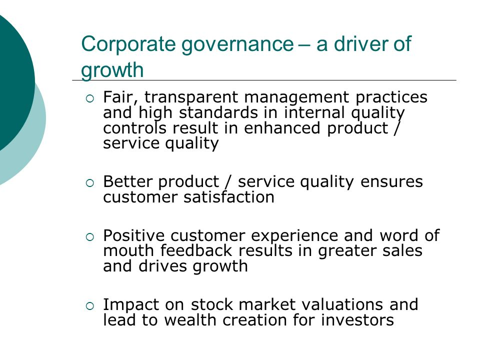 Corporate governance – a driver of growth Fair, transparent management practices and high standards in internal quality controls result in enhanced product / service quality Better product / service quality ensures customer satisfaction Positive customer experience and word of mouth feedback results in greater sales and drives growth Impact on stock market valuations and lead to wealth creation for investors