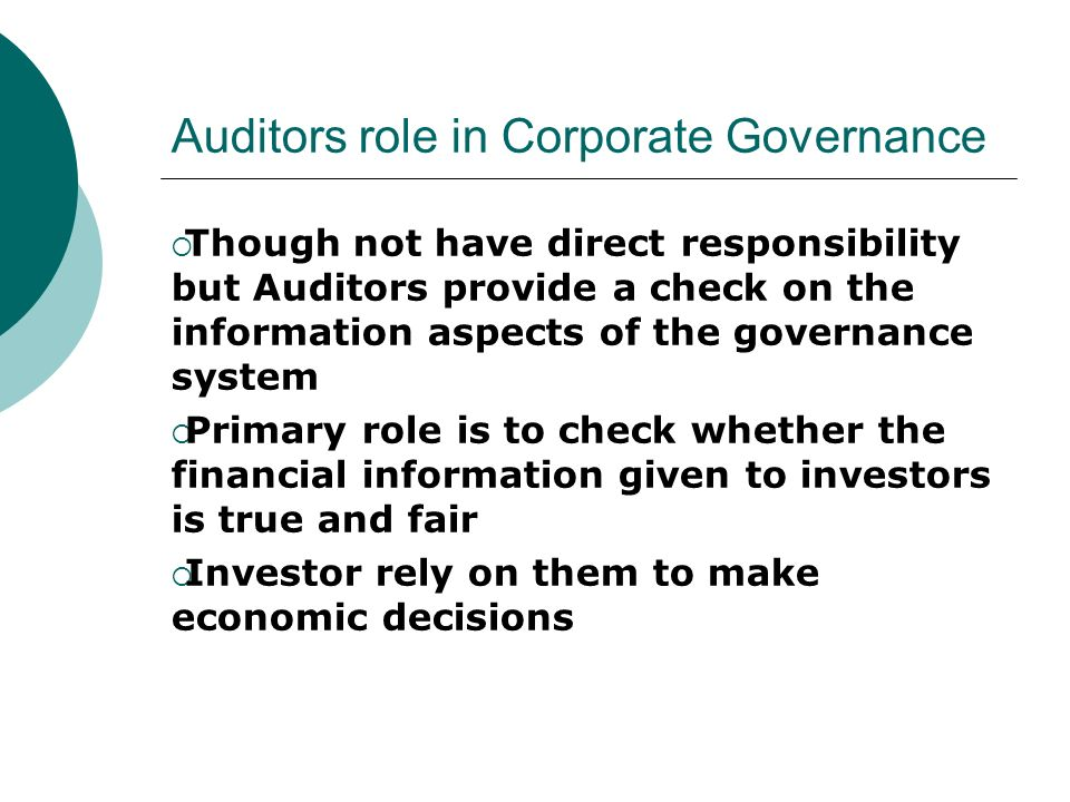 Auditors role in Corporate Governance Though not have direct responsibility but Auditors provide a check on the information aspects of the governance system Primary role is to check whether the financial information given to investors is true and fair Investor rely on them to make economic decisions