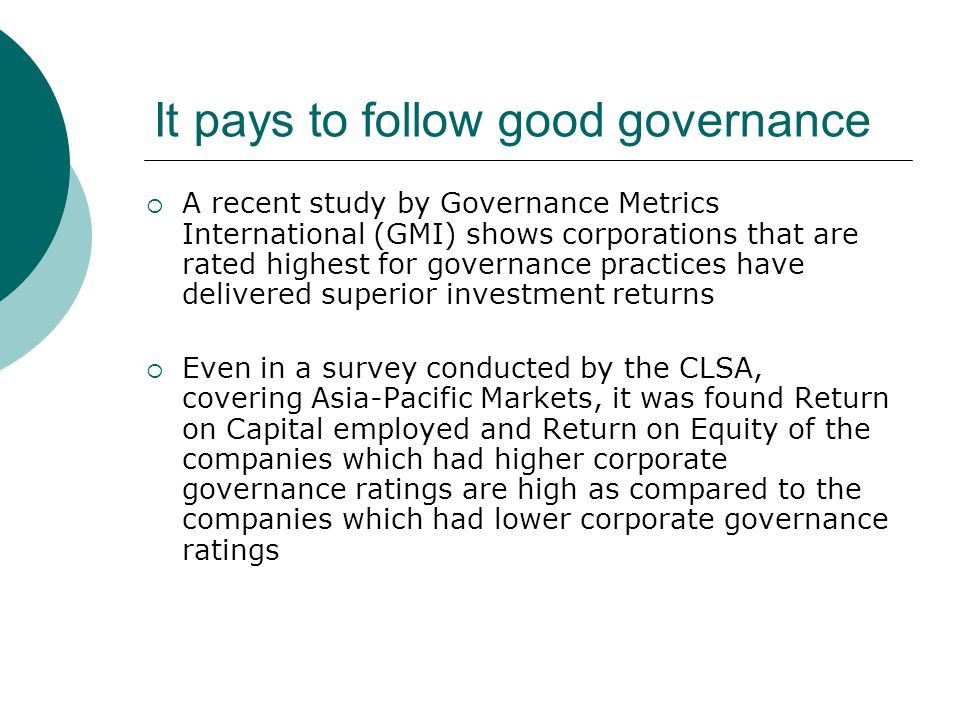 It pays to follow good governance A recent study by Governance Metrics International (GMI) shows corporations that are rated highest for governance practices have delivered superior investment returns Even in a survey conducted by the CLSA, covering Asia-Pacific Markets, it was found Return on Capital employed and Return on Equity of the companies which had higher corporate governance ratings are high as compared to the companies which had lower corporate governance ratings