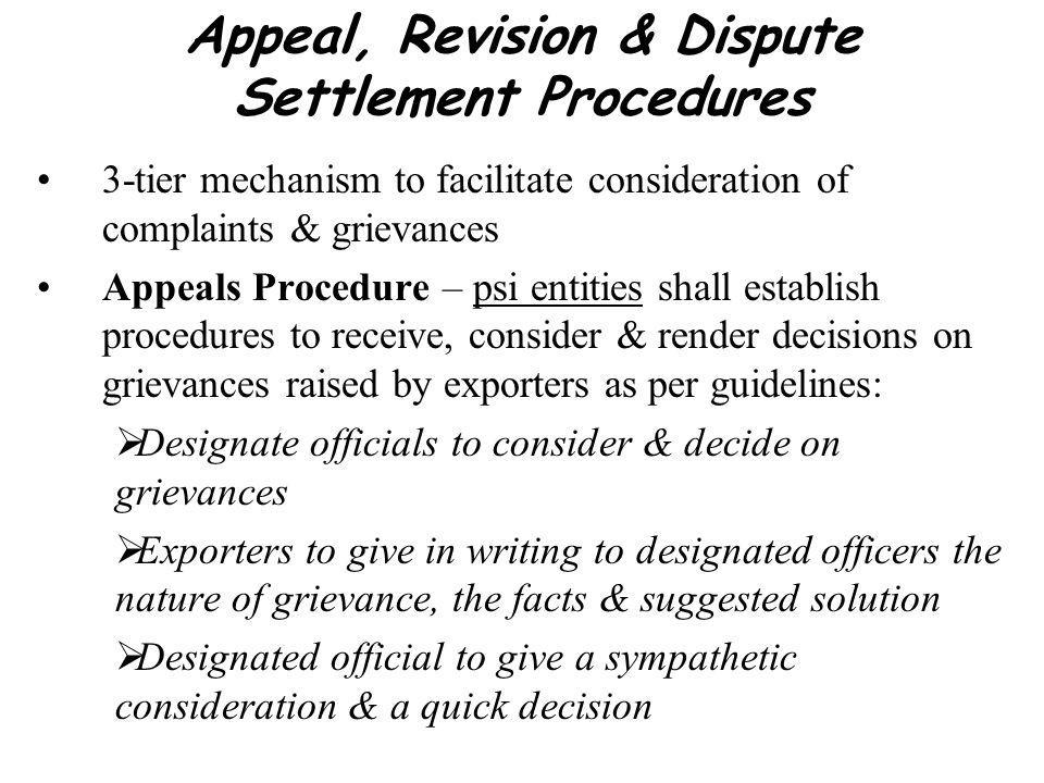 Appeal, Revision & Dispute Settlement Procedures 3-tier mechanism to facilitate consideration of complaints & grievances Appeals Procedure – psi entities shall establish procedures to receive, consider & render decisions on grievances raised by exporters as per guidelines: Designate officials to consider & decide on grievances Exporters to give in writing to designated officers the nature of grievance, the facts & suggested solution Designated official to give a sympathetic consideration & a quick decision