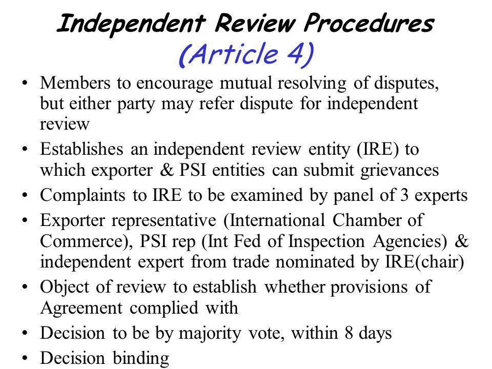 Independent Review Procedures ( Article 4) Members to encourage mutual resolving of disputes, but either party may refer dispute for independent review Establishes an independent review entity (IRE) to which exporter & PSI entities can submit grievances Complaints to IRE to be examined by panel of 3 experts Exporter representative (International Chamber of Commerce), PSI rep (Int Fed of Inspection Agencies) & independent expert from trade nominated by IRE(chair) Object of review to establish whether provisions of Agreement complied with Decision to be by majority vote, within 8 days Decision binding