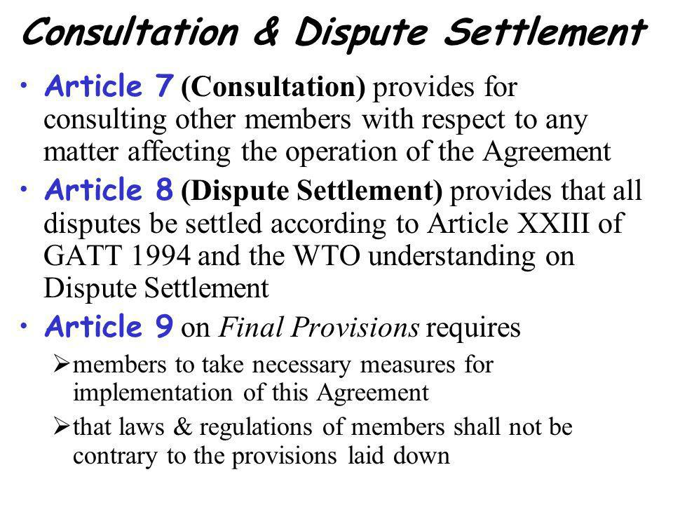 Consultation & Dispute Settlement Article 7 (Consultation) provides for consulting other members with respect to any matter affecting the operation of the Agreement Article 8 (Dispute Settlement) provides that all disputes be settled according to Article XXIII of GATT 1994 and the WTO understanding on Dispute Settlement Article 9 on Final Provisions requires members to take necessary measures for implementation of this Agreement that laws & regulations of members shall not be contrary to the provisions laid down