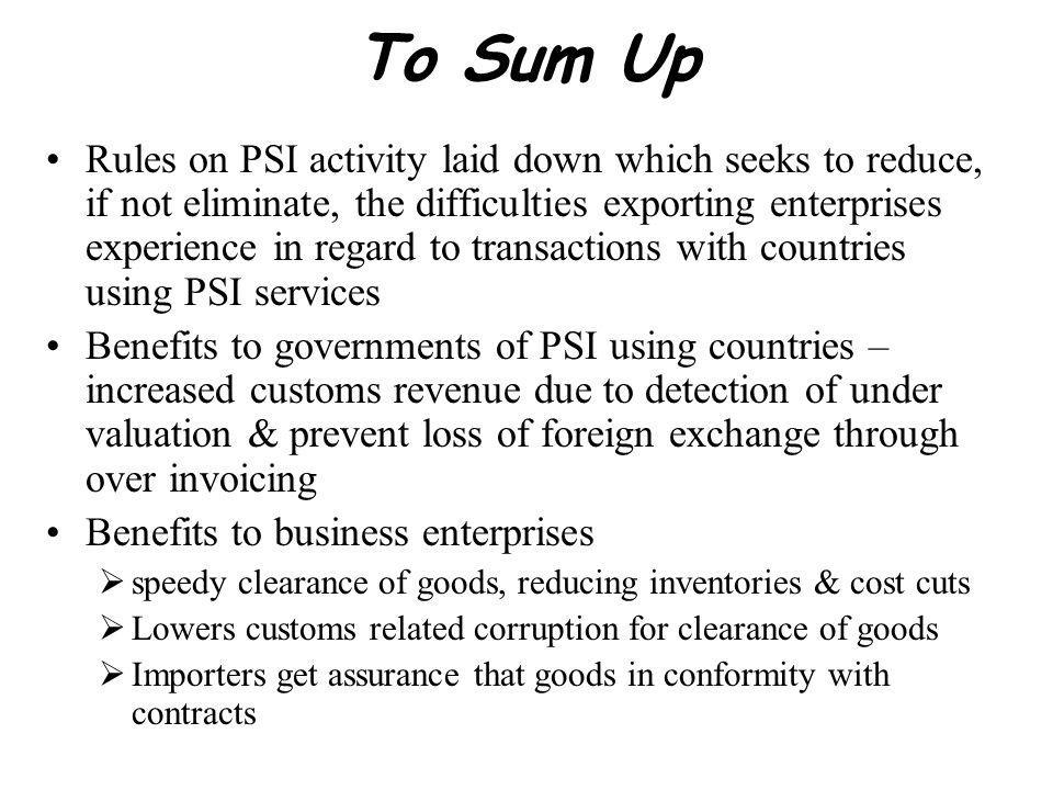 To Sum Up Rules on PSI activity laid down which seeks to reduce, if not eliminate, the difficulties exporting enterprises experience in regard to transactions with countries using PSI services Benefits to governments of PSI using countries – increased customs revenue due to detection of under valuation & prevent loss of foreign exchange through over invoicing Benefits to business enterprises speedy clearance of goods, reducing inventories & cost cuts Lowers customs related corruption for clearance of goods Importers get assurance that goods in conformity with contracts