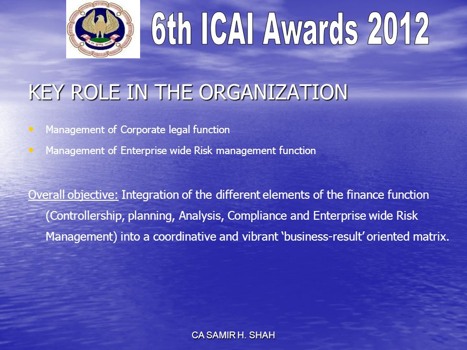 CA SAMIR H. SHAH KEY ROLE IN THE ORGANIZATION Management of Corporate legal function Management of Enterprise wide Risk management function Overall ob