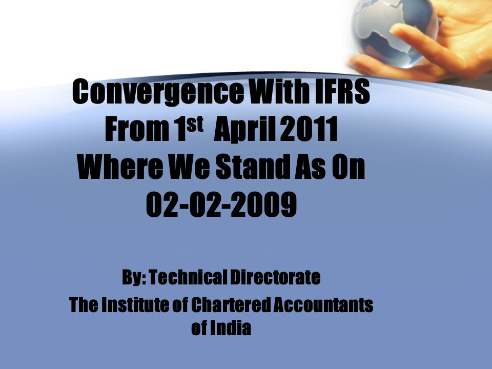 Convergence With IFRS From 1 st April 2011 Where We Stand As 0n 02-02-2009 By: Technical Directorate The Institute of Chartered Accountants of India