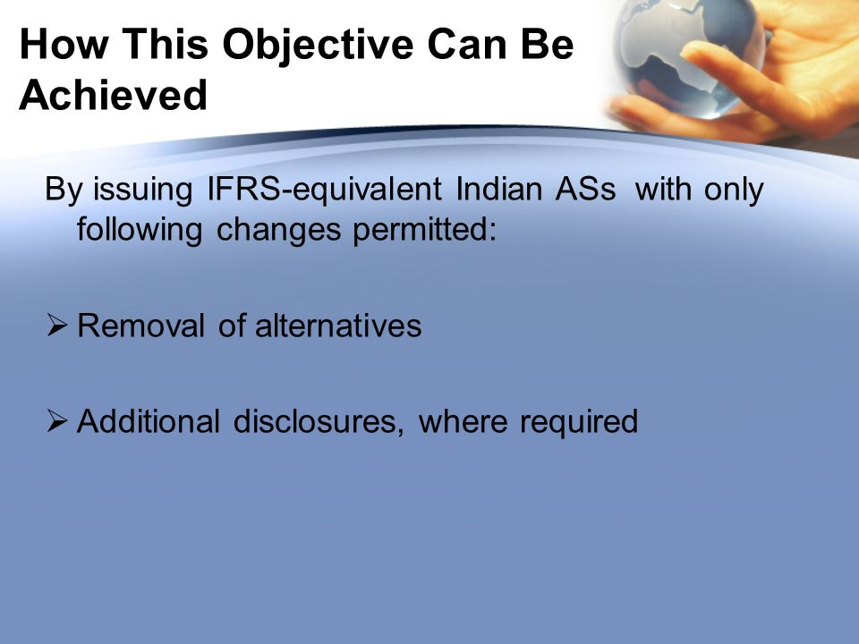 How This Objective Can Be Achieved By issuing IFRS-equivalent Indian ASs with only following changes permitted: Removal of alternatives Additional dis