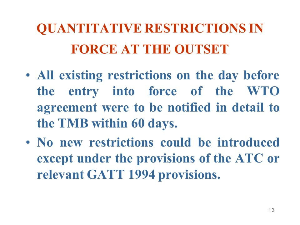 12 QUANTITATIVE RESTRICTIONS IN FORCE AT THE OUTSET All existing restrictions on the day before the entry into force of the WTO agreement were to be n