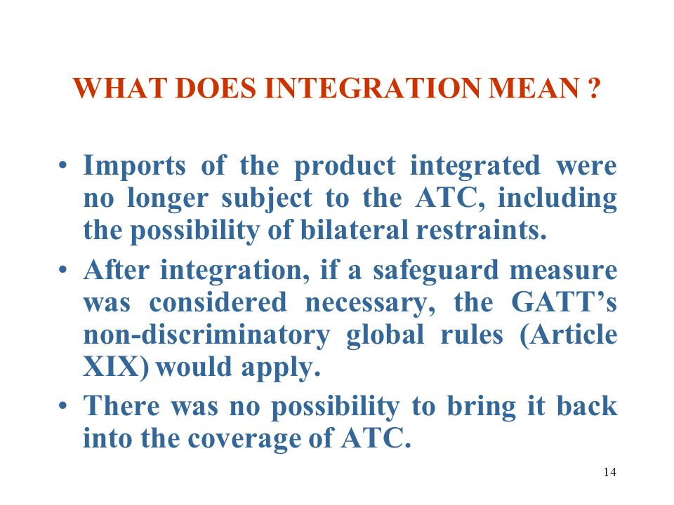 14 WHAT DOES INTEGRATION MEAN ? Imports of the product integrated were no longer subject to the ATC, including the possibility of bilateral restraints