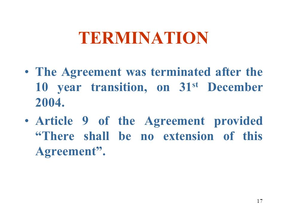 17 TERMINATION The Agreement was terminated after the 10 year transition, on 31 st December 2004. Article 9 of the Agreement provided There shall be n