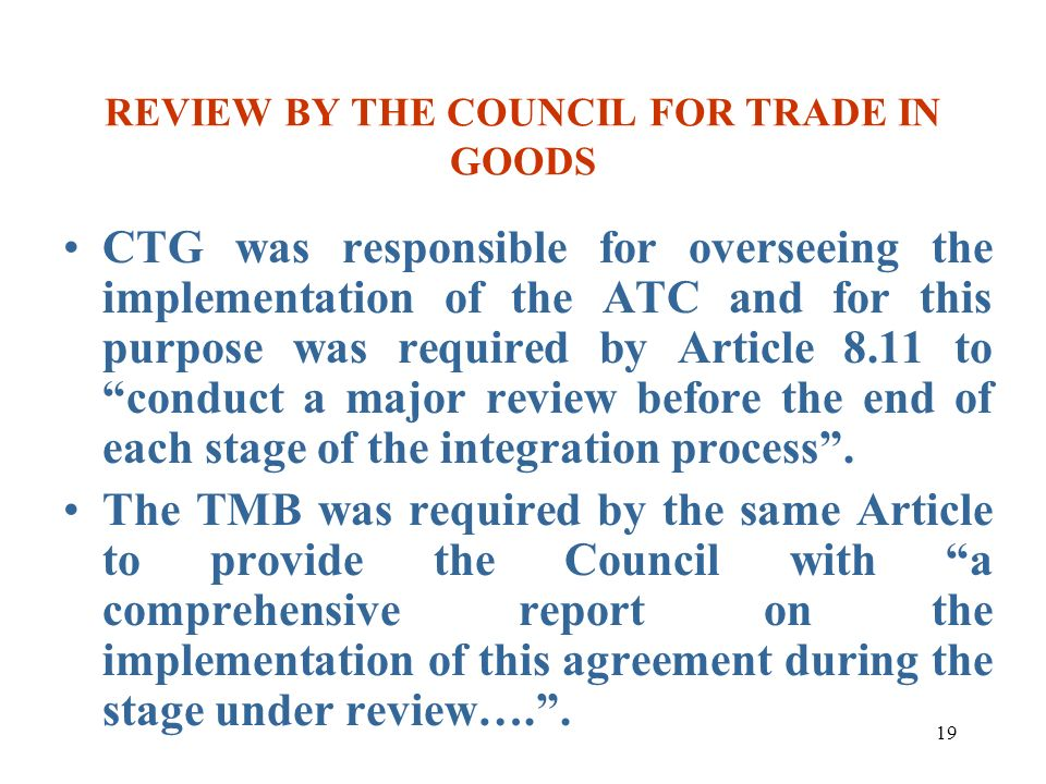 19 REVIEW BY THE COUNCIL FOR TRADE IN GOODS CTG was responsible for overseeing the implementation of the ATC and for this purpose was required by Arti