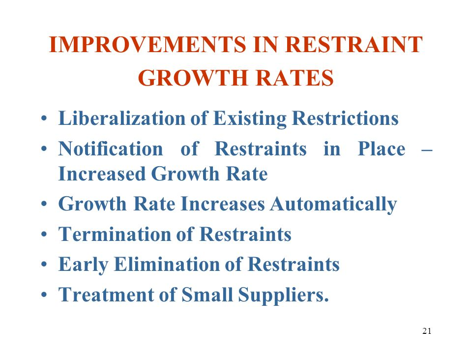 21 IMPROVEMENTS IN RESTRAINT GROWTH RATES Liberalization of Existing Restrictions Notification of Restraints in Place – Increased Growth Rate Growth R