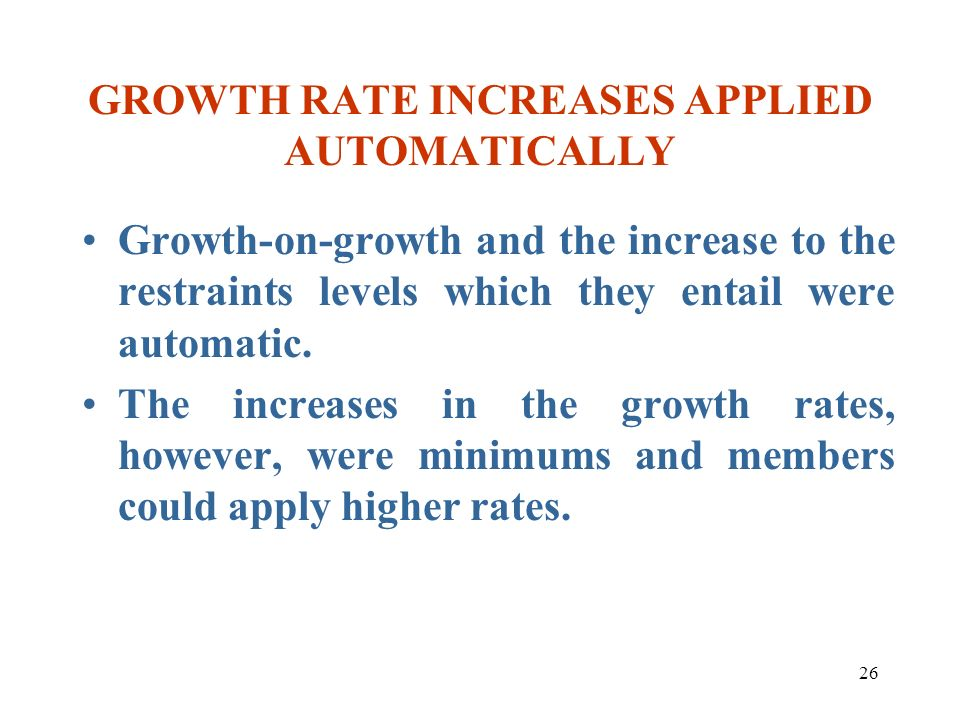 26 GROWTH RATE INCREASES APPLIED AUTOMATICALLY Growth-on-growth and the increase to the restraints levels which they entail were automatic. The increa