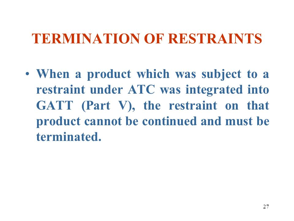 27 TERMINATION OF RESTRAINTS When a product which was subject to a restraint under ATC was integrated into GATT (Part V), the restraint on that produc