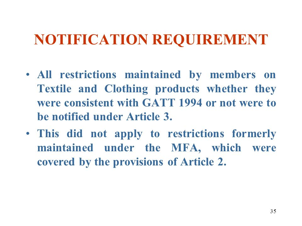 35 NOTIFICATION REQUIREMENT All restrictions maintained by members on Textile and Clothing products whether they were consistent with GATT 1994 or not