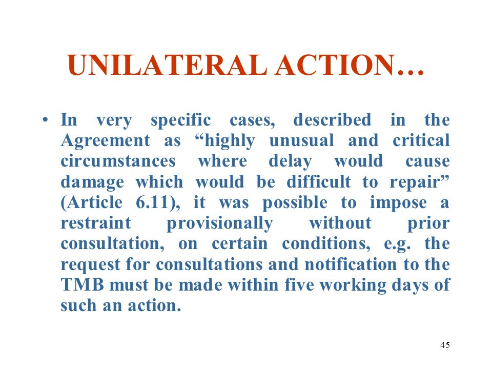 45 UNILATERAL ACTION… In very specific cases, described in the Agreement as highly unusual and critical circumstances where delay would cause damage w