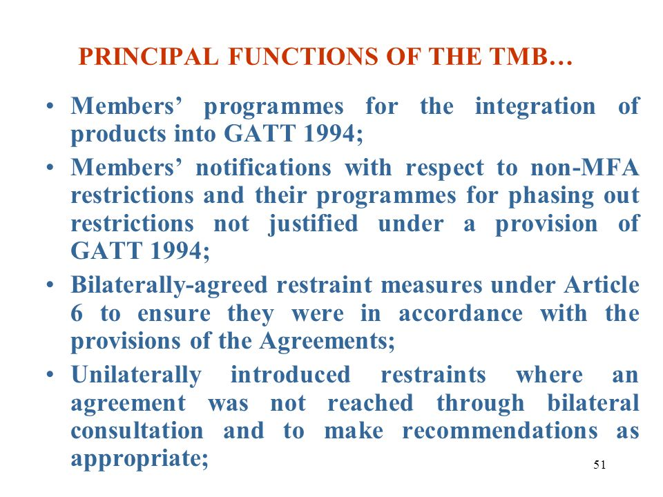 51 PRINCIPAL FUNCTIONS OF THE TMB… Members programmes for the integration of products into GATT 1994; Members notifications with respect to non-MFA re