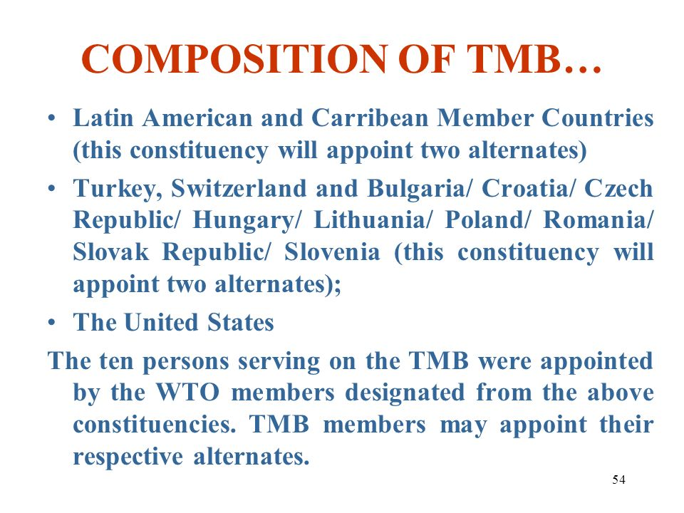 54 COMPOSITION OF TMB… Latin American and Carribean Member Countries (this constituency will appoint two alternates) Turkey, Switzerland and Bulgaria/
