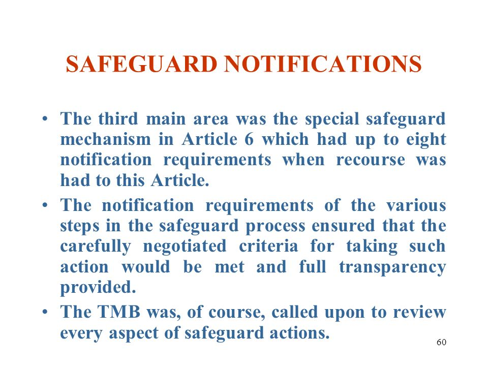 60 SAFEGUARD NOTIFICATIONS The third main area was the special safeguard mechanism in Article 6 which had up to eight notification requirements when r