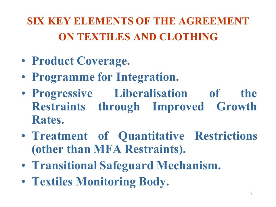 7 SIX KEY ELEMENTS OF THE AGREEMENT ON TEXTILES AND CLOTHING Product Coverage. Programme for Integration. Progressive Liberalisation of the Restraints